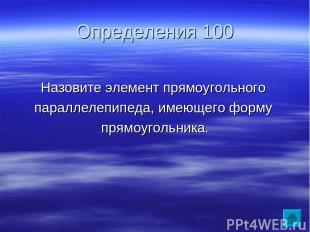 Определения 100 Назовите элемент прямоугольного параллелепипеда, имеющего форму