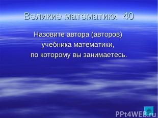 Великие математики 40 Назовите автора (авторов) учебника математики, по которому
