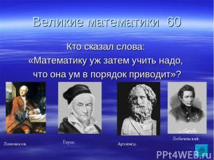 Великие математики 60 Кто сказал слова: «Математику уж затем учить надо, что она