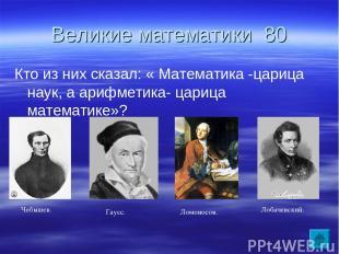 Великие математики 80 Кто из них сказал: « Математика -царица наук, а арифметика