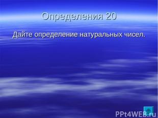 Определения 20 Дайте определение натуральных чисел.
