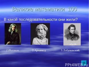 Великие математики 100 В какой последовательности они жили? 2.Архимед. 3.Лобачев
