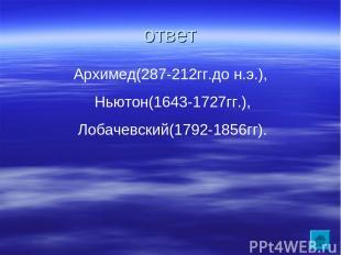 ответ Архимед(287-212гг.до н.э.), Ньютон(1643-1727гг.), Лобачевский(1792-1856гг)