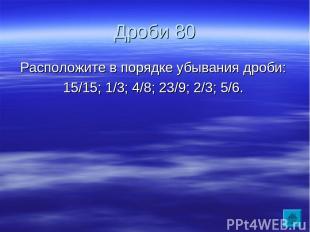 Дроби 80 Расположите в порядке убывания дроби: 15/15; 1/3; 4/8; 23/9; 2/3; 5/6.