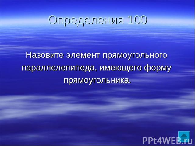 Определения 100 Назовите элемент прямоугольного параллелепипеда, имеющего форму прямоугольника.