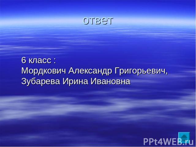 ответ 6 класс : Мордкович Александр Григорьевич, Зубарева Ирина Ивановна