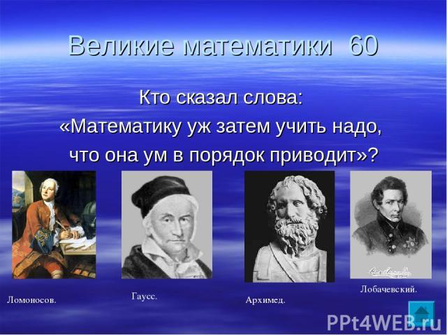 Великие математики 60 Кто сказал слова: «Математику уж затем учить надо, что она ум в порядок приводит»? Ломоносов. Лобачевский. Гаусс. Архимед.