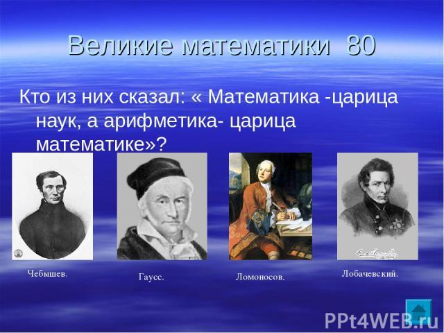 Великие математики 80 Кто из них сказал: « Математика -царица наук, а арифметика- царица математике»? Чебышев. Гаусс. Ломоносов. Лобачевский.