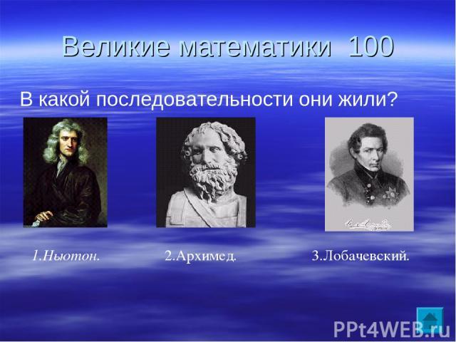 Великие математики 100 В какой последовательности они жили? 2.Архимед. 3.Лобачевский. 1.Ньютон.