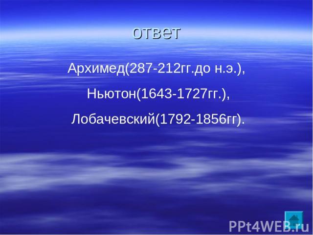 ответ Архимед(287-212гг.до н.э.), Ньютон(1643-1727гг.), Лобачевский(1792-1856гг).