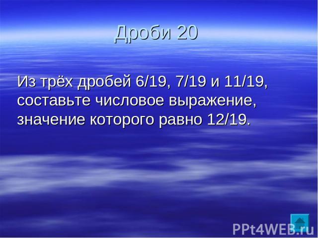 Дроби 20 Из трёх дробей 6/19, 7/19 и 11/19, составьте числовое выражение, значение которого равно 12/19.