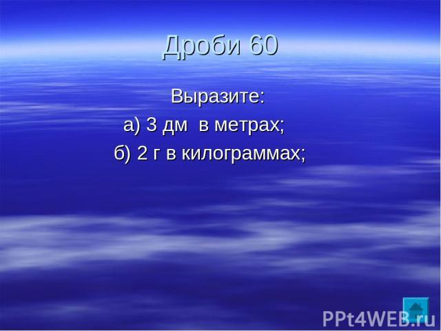 Дроби 60 Выразите: а) 3 дм в метрах; б) 2 г в килограммах;