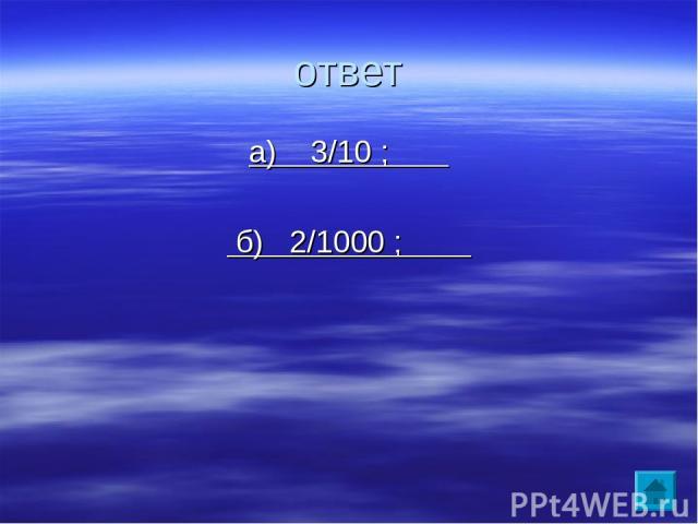 ответ а) 3/10 ; б) 2/1000 ;