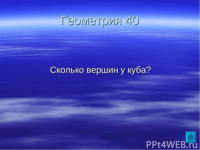 Геометрия 40 Сколько вершин у куба?