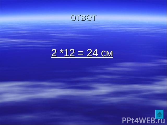 ответ 2 *12 = 24 см