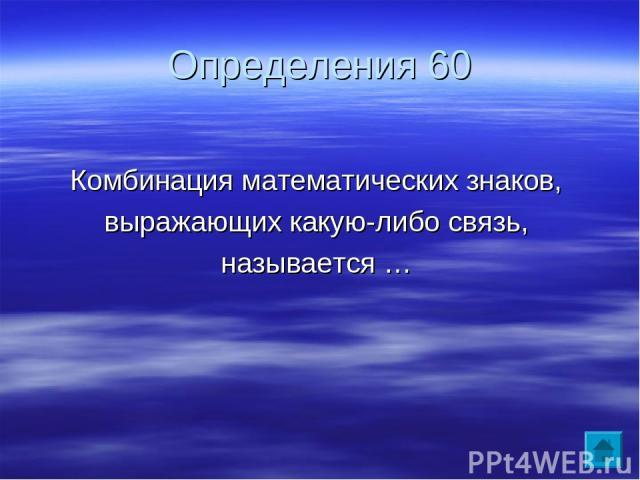 Определения 60 Комбинация математических знаков, выражающих какую-либо связь, называется …