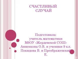 СЧАСТЛИВЫЙ СЛУЧАЙ Подготовила: учитель математики МбОУ «Жердевской СОШ» Анненков