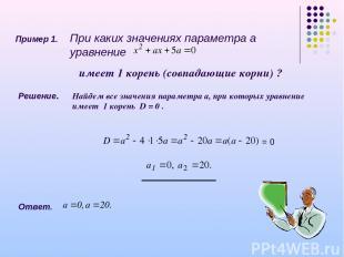 Пример 1. При каких значениях параметра а уравнение имеет 1 корень (совпадающие