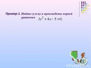 Пример 1. Найти сумму и произведение корней уравнения