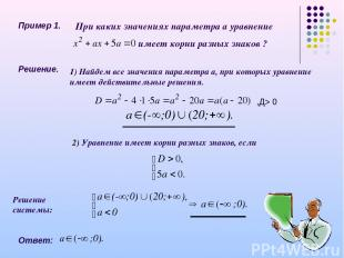 Пример 1. При каких значениях параметра а уравнение имеет корни разных знаков ?