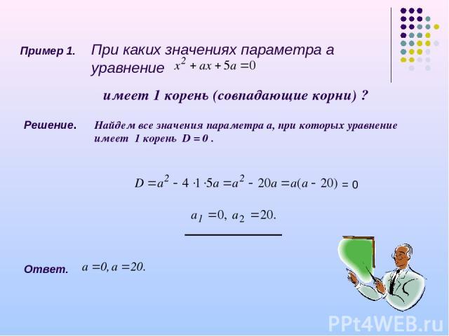 Пример 1. При каких значениях параметра а уравнение имеет 1 корень (совпадающие корни) ? Решение. Найдем все значения параметра а, при которых уравнение имеет 1 корень D = 0 . = 0 Ответ.