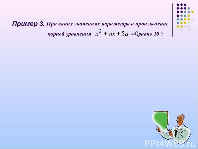 Пример 3. При каких значениях параметра а произведение корней уравнения равно 10 ?