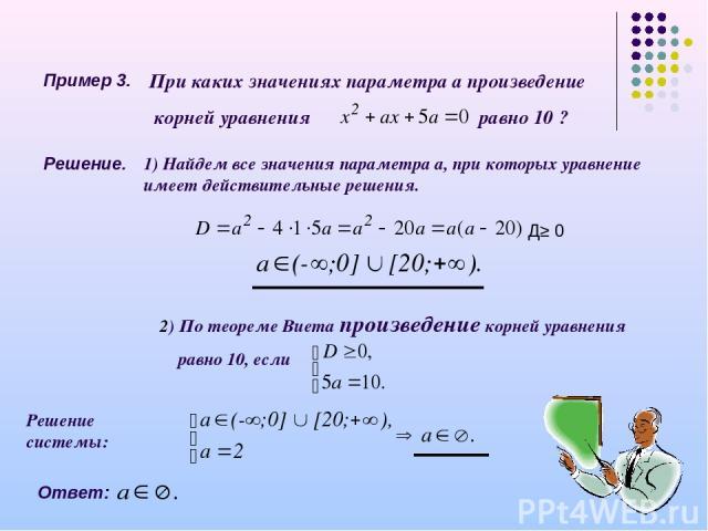 Пример 3. При каких значениях параметра а произведение корней уравнения равно 10 ? Решение. 1) Найдем все значения параметра а, при которых уравнение имеет действительные решения. 2) По теореме Виета произведение корней уравнения равно 10, если Д≥ 0…