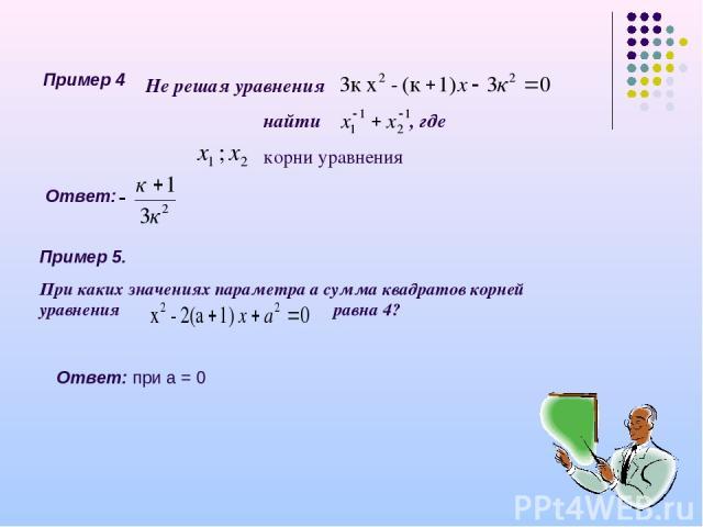 Пример 4 Не решая уравнения найти , где корни уравнения Ответ: при а = 0 Ответ: Пример 5. При каких значениях параметра а сумма квадратов корней уравнения равна 4?