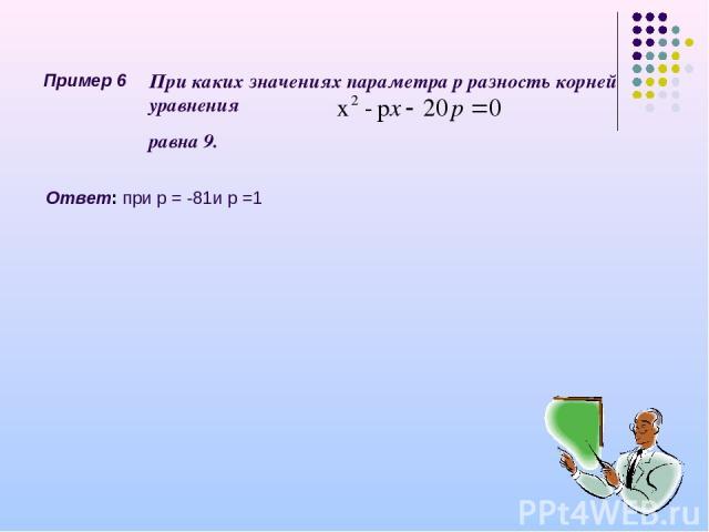 Пример 6 При каких значениях параметра р разность корней уравнения равна 9. Ответ: при р = -81и р =1