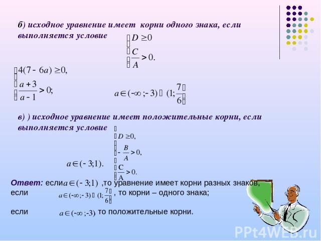б) исходное уравнение имеет корни одного знака, если выполняется условие в) ) исходное уравнение имеет положительные корни, если выполняется условие Ответ: если ,то уравнение имеет корни разных знаков, если , то корни – одного знака; если , то полож…