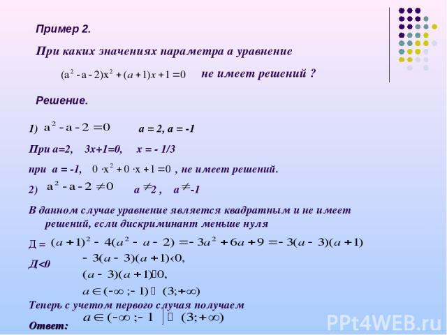 Пример 2. При каких значениях параметра а уравнение не имеет решений ? Решение. а = 2, а = -1 При а=2, 3х+1=0, х = - 1/3 при а = -1, , не имеет решений. 2) а 2 , а -1 В данном случае уравнение является квадратным и не имеет решений, если дискриминан…