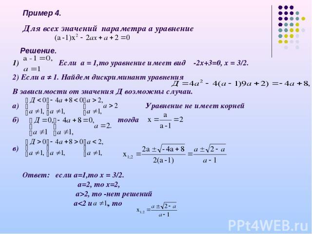 Пример 4. Для всех значений параметра а уравнение Решение. 1) Если а = 1,то уравнение имеет вид -2х+3=0, х = 3/2. 2) Если а ≠ 1. Найдем дискриминант уравнения В зависимости от значения Д возможны случаи. а) Уравнение не имеет корней б) тогда в) Отве…