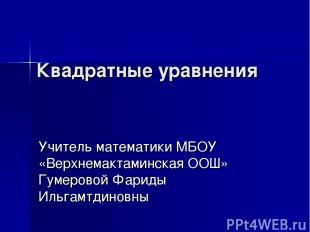 Квадратные уравнения Учитель математики МБОУ «Верхнемактаминская ООШ» Гумеровой