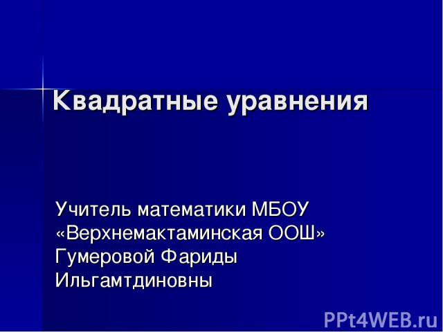 Квадратные уравнения Учитель математики МБОУ «Верхнемактаминская ООШ» Гумеровой Фариды Ильгамтдиновны