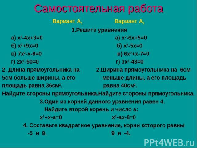 Самостоятельная работа Вариант А1 Вариант А2 1.Решите уравнения а) х2-4х+3=0 а) х2-6х+5=0 б) х2+9х=0 б) х2-5х=0 в) 7х2-х-8=0 в) 6х2+х-7=0 г) 2х2-50=0 г) 3х2-48=0 2. Длина прямоугольника на 2.Ширина прямоугольника на 6см 5см больше ширины, а его мень…