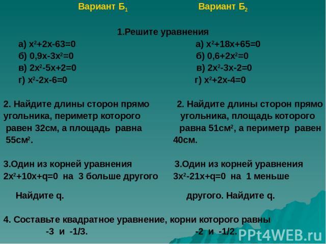 Вариант Б1 Вариант Б2 1.Решите уравнения а) х2+2х-63=0 а) х2+18х+65=0 б) 0,9х-3х2=0 б) 0,6+2х2=0 в) 2х2-5х+2=0 в) 2х2-3х-2=0 г) х2-2х-6=0 г) х2+2х-4=0 2. Найдите длины сторон прямо 2. Найдите длины сторон прямо угольника, периметр которого угольника…
