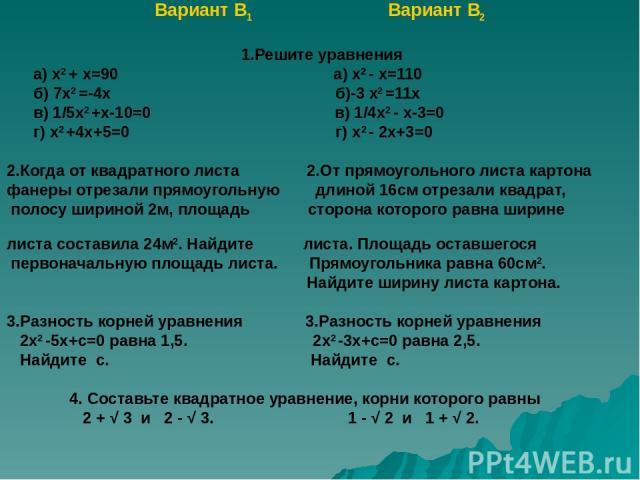 Вариант В1 Вариант В2 1.Решите уравнения а) х2 + х=90 а) х2 - х=110 б) 7х2 =-4х б)-3 х2 =11х в) 1/5х2 +х-10=0 в) 1/4х2 - х-3=0 г) х2 +4х+5=0 г) х2 - 2х+3=0 2.Когда от квадратного листа 2.От прямоугольного листа картона фанеры отрезали прямоугольную …