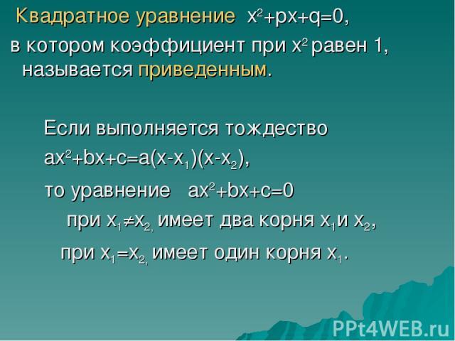 Квадратное уравнение х2+рх+q=0, в котором коэффициент при х2 равен 1, называется приведенным. Если выполняется тождество ax2+bx+c=a(x-x1)(x-x2), то уравнение ax2+bx+c=0 при х1≠х2, имеет два корня х1и х2, при х1=х2, имеет один корня х1.
