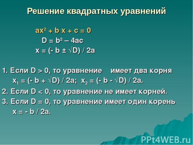Решение квадратных уравнений аx2 + b x + c = 0 D = b2 – 4ас x = (- b ± √D) / 2а 1. Если D > 0, то уравнение имеет два корня x1 = (- b + √D) / 2а; x2 = (- b - √D) / 2а. 2. Если D < 0, то уравнение не имеет корней. 3. Если D = 0, то уравнение имеет од…