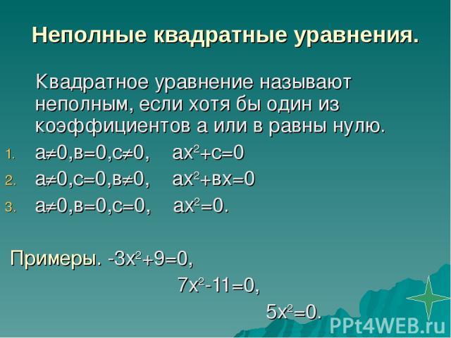 Неполные квадратные уравнения. Квадратное уравнение называют неполным, если хотя бы один из коэффициентов а или в равны нулю. а≠0,в=0,с≠0, ах2+с=0 а≠0,с=0,в≠0, ах2+вх=0 а≠0,в=0,с=0, ах2=0. Примеры. -3х2+9=0, 7х2-11=0, 5х2=0.
