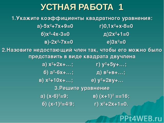 УСТНАЯ РАБОТА 1 1.Укажите коэффициенты квадратного уравнения: а)-5х2+7х+9=0 г)0,1х2+х-8=0 б)х2-4х-3=0 д)2х2+1=0 в)-2х2-7х=0 е)3х2=0 2.Назовите недостающий член так, чтобы его можно было представить в виде квадрата двучлена а) х2+2х+…; г) у2+5у+…; б)…