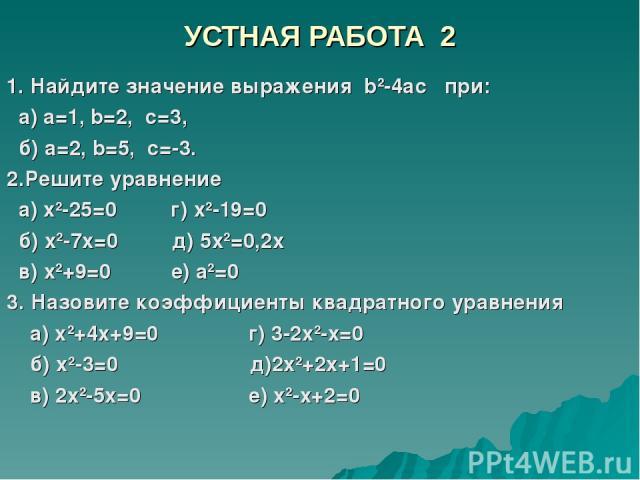 УСТНАЯ РАБОТА 2 1. Найдите значение выражения b2-4аc при: а) а=1, b=2, с=3, б) а=2, b=5, с=-3. 2.Решите уравнение а) х2-25=0 г) х2-19=0 б) х2-7х=0 д) 5х2=0,2х в) х2+9=0 е) а2=0 3. Назовите коэффициенты квадратного уравнения а) х2+4х+9=0 г) 3-2х2-х=0…
