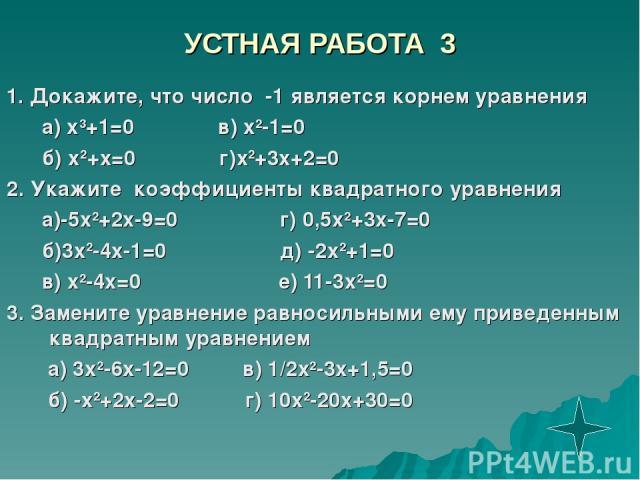 УСТНАЯ РАБОТА 3 1. Докажите, что число -1 является корнем уравнения а) х3+1=0 в) х2-1=0 б) х2+х=0 г)х2+3х+2=0 2. Укажите коэффициенты квадратного уравнения а)-5х2+2х-9=0 г) 0,5х2+3х-7=0 б)3х2-4х-1=0 д) -2х2+1=0 в) х2-4х=0 е) 11-3х2=0 3. Замените ура…