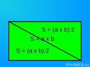 S = a x b S = (a x b):2 S = (a x b):2