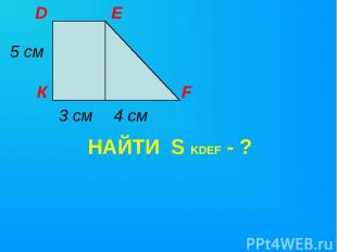 НАЙТИ S KDEF - ? К D E F 5 см 3 см 4 см