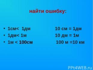 1см< 1дм 10 см = 1дм 1дм< 1м 10 дм = 1м 1м < 100см 100 м =10 км найти ошибку: