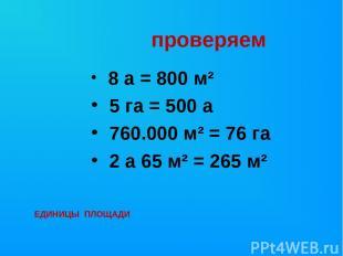 проверяем 8 а = 800 м² 5 га = 500 а 760.000 м² = 76 га 2 а 65 м² = 265 м² ЕДИНИЦ
