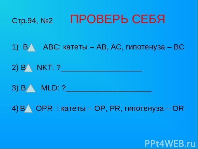 Стр.94, №2 ПРОВЕРЬ СЕБЯ В ABC: катеты – AB, AC, гипотенуза – BC 2) В NKT: ?___________________ 3) В MLD: ?____________________ 4) В OPR : катеты – OP, PR, гипотенуза – OR