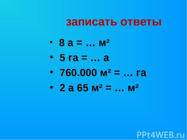 записать ответы 8 а = … м² 5 га = … а 760.000 м² = … га 2 а 65 м² = … м²