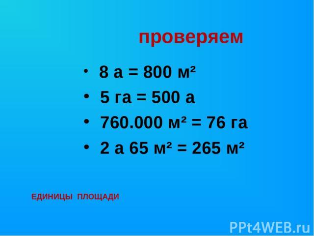 проверяем 8 а = 800 м² 5 га = 500 а 760.000 м² = 76 га 2 а 65 м² = 265 м² ЕДИНИЦЫ ПЛОЩАДИ